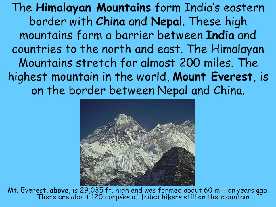 8 The Himalayan Mountains form India's eastern border with China and Nepal. These high mountains form a barrier between India and countries to the nor