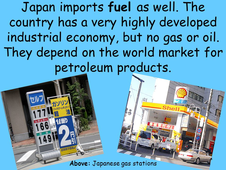 84 Japan imports fuel as well. The country has a very highly developed industrial economy, but no gas or oil. They depend on the world market for petr