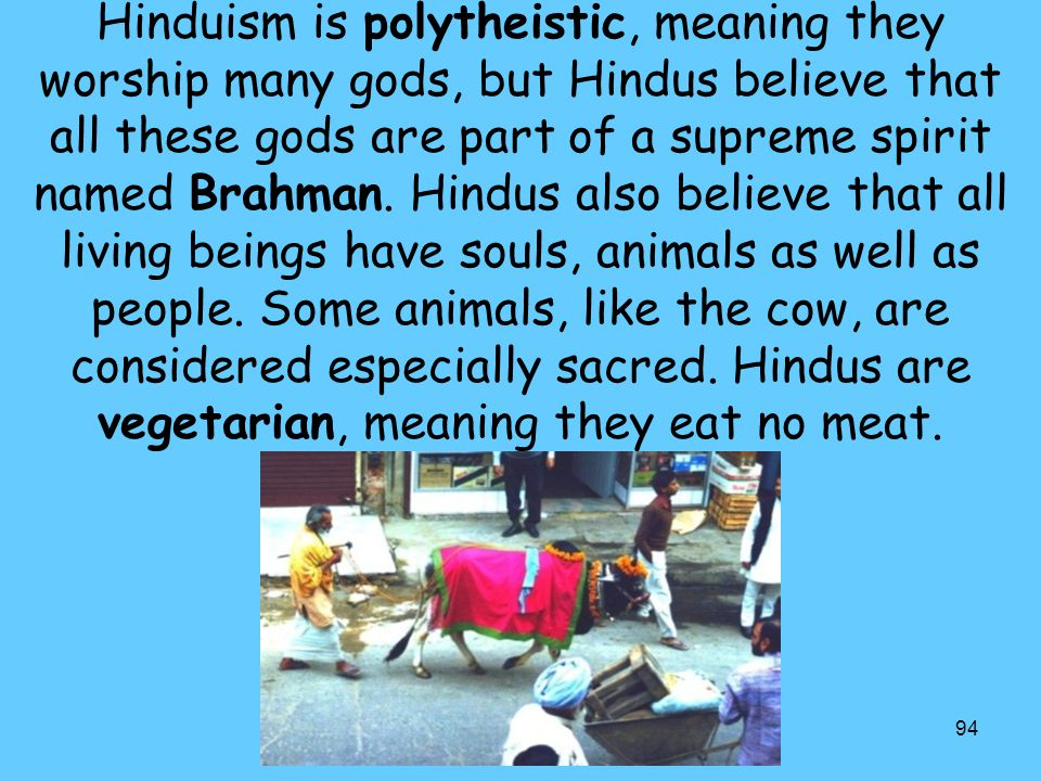 94 Hinduism is polytheistic, meaning they worship many gods, but Hindus believe that all these gods are part of a supreme spirit named Brahman. Hindus