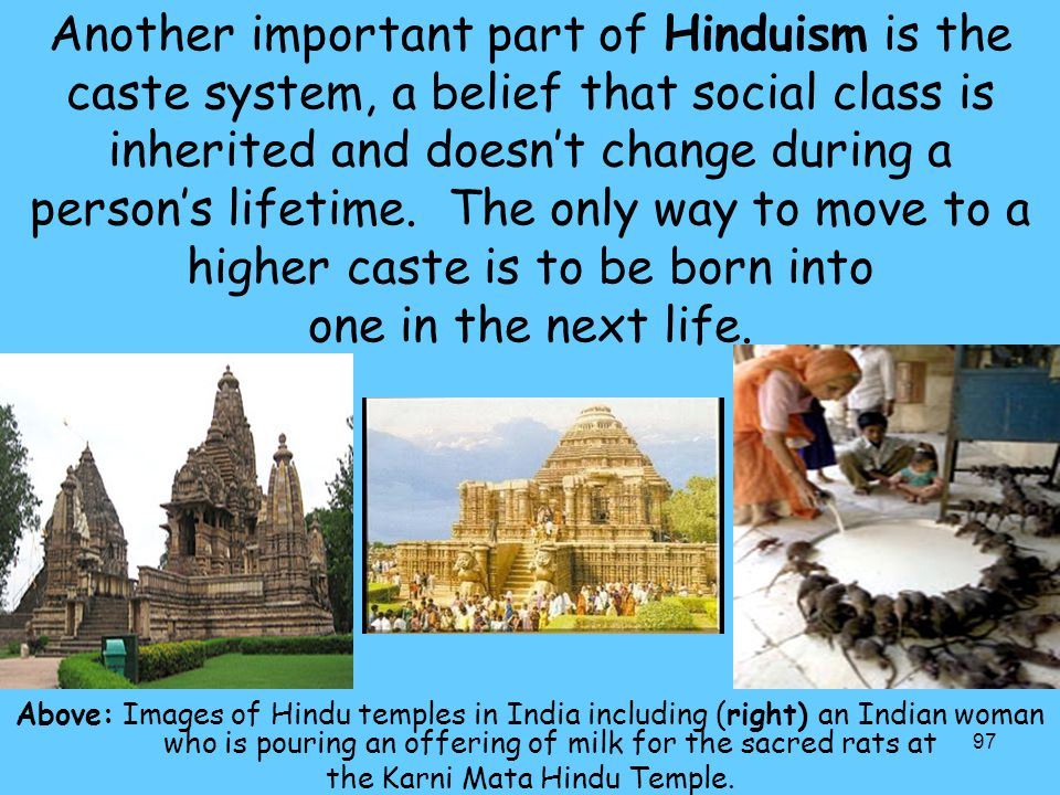 97 Another important part of Hinduism is the caste system, a belief that social class is inherited and doesn't change during a person's lifetime. The
