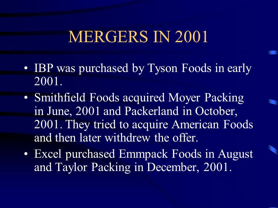 MERGERS IN 2001 IBP was purchased by Tyson Foods in early 2001.