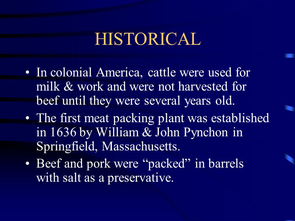 HISTORICAL In colonial America, cattle were used for milk & work and were not harvested for beef until they were several years old.
