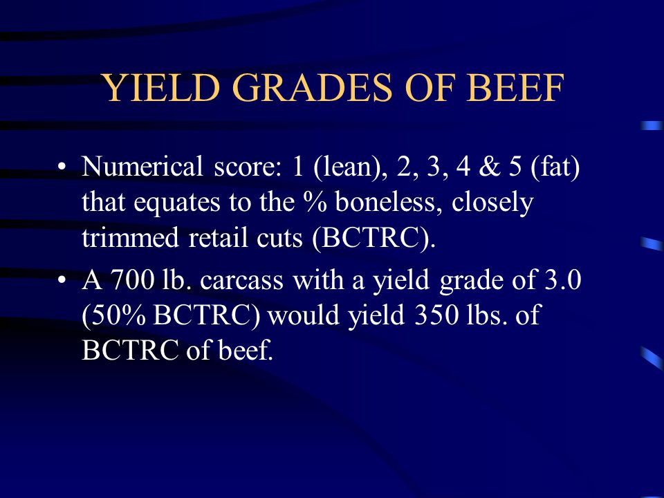 YIELD GRADES OF BEEF Numerical score: 1 (lean), 2, 3, 4 & 5 (fat) that equates to the % boneless, closely trimmed retail cuts (BCTRC).