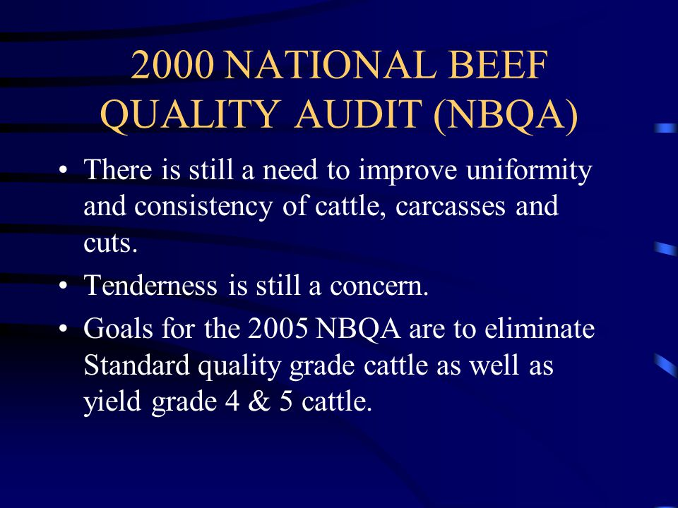 2000 NATIONAL BEEF QUALITY AUDIT (NBQA) There is still a need to improve uniformity and consistency of cattle, carcasses and cuts.