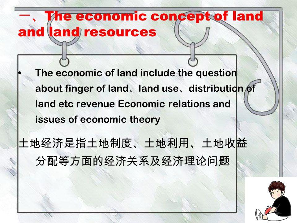 一、 The economic concept of land and land resources The economic of land include the question about finger of land 、 land use 、 distribution of land etc revenue Economic relations and issues of economic theory 土地经济是指土地制度、土地利用、土地收益 分配等方面的经济关系及经济理论问题