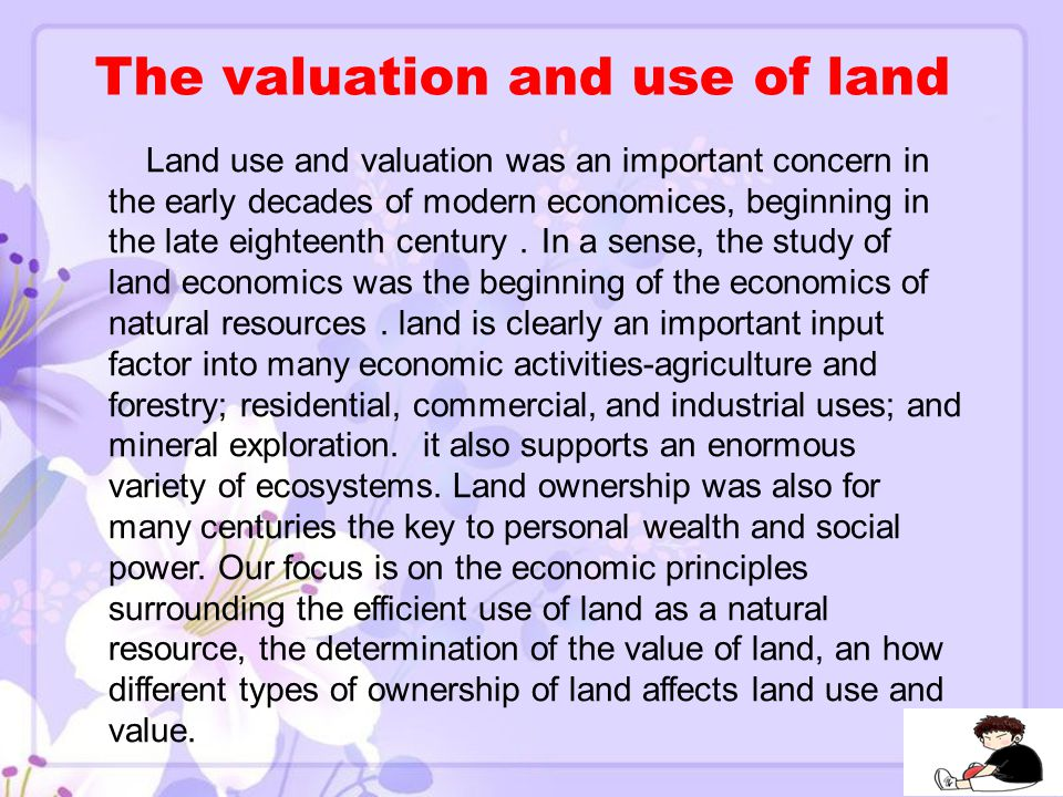 The valuation and use of land Land use and valuation was an important concern in the early decades of modern economices, beginning in the late eighteenth century . In a sense, the study of land economics was the beginning of the economics of natural resources.