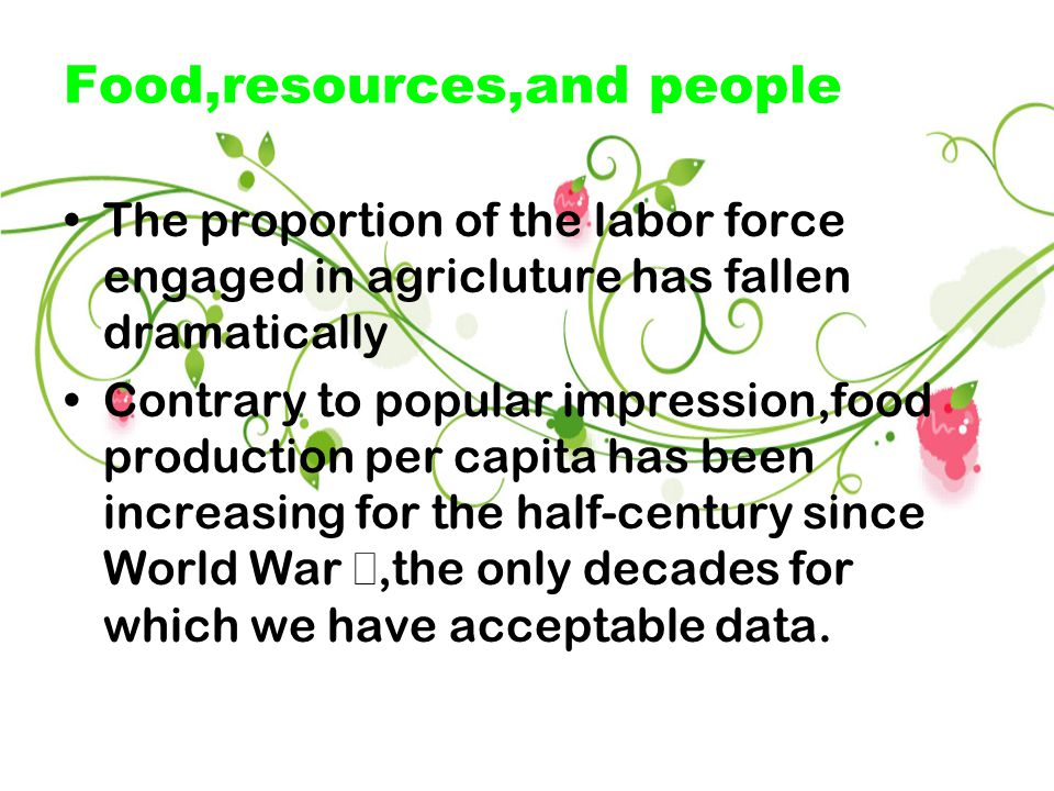 Food,resources,and people The proportion of the labor force engaged in agricluture has fallen dramatically Contrary to popular impression,food production per capita has been increasing for the half-century since World War Ⅱ,the only decades for which we have acceptable data.