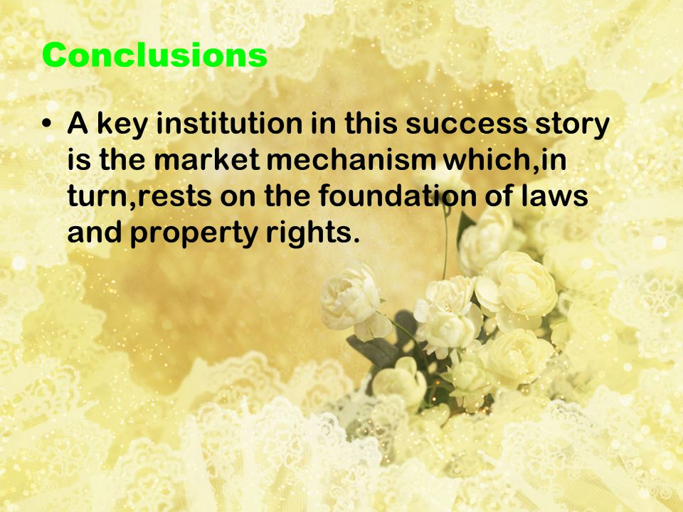 Conclusions A key institution in this success story is the market mechanism which,in turn,rests on the foundation of laws and property rights.