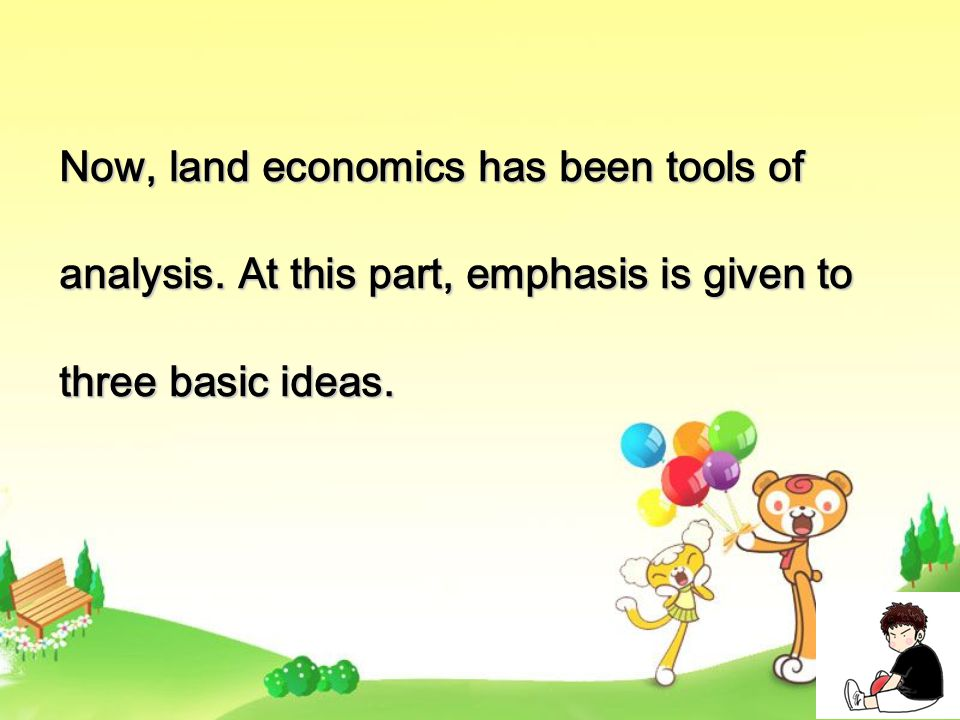 Now, land economics has been tools of analysis. At this part, emphasis is given to three basic ideas.