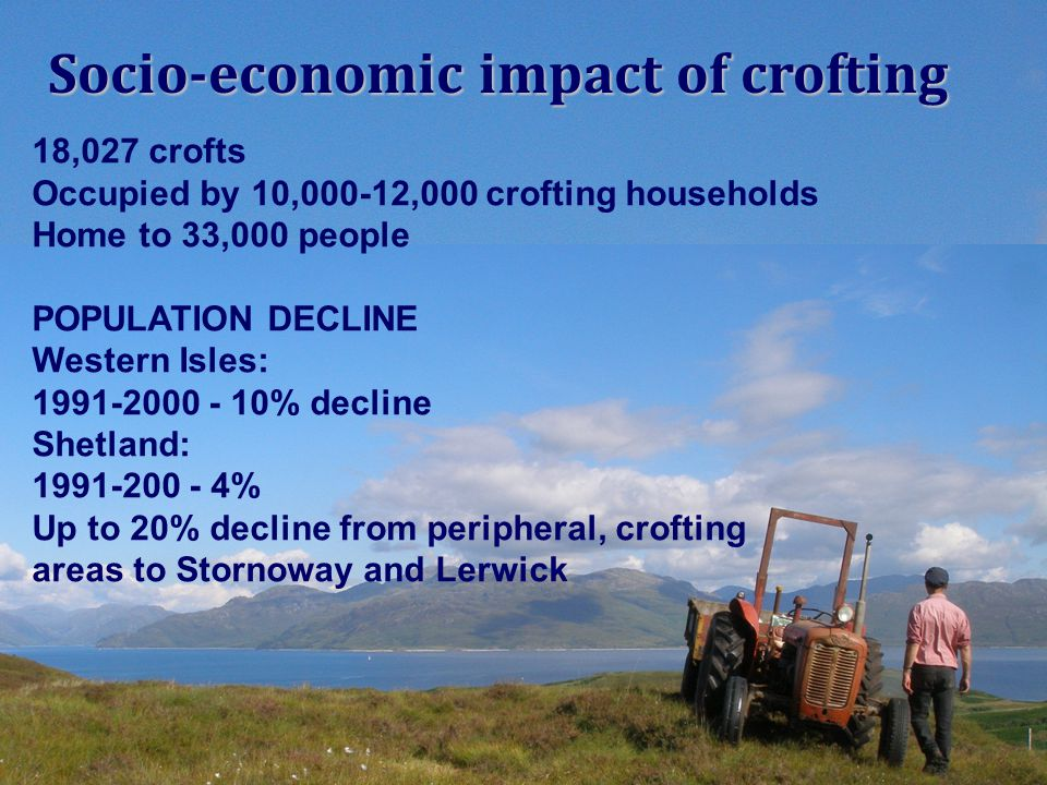 Socio-economic impact of crofting 18,027 crofts Occupied by 10,000-12,000 crofting households Home to 33,000 people POPULATION DECLINE Western Isles: