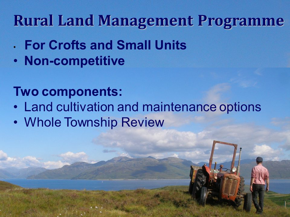 For Crofts and Small Units Non-competitive Two components: Land cultivation and maintenance options Whole Township Review Rural Land Management Progra