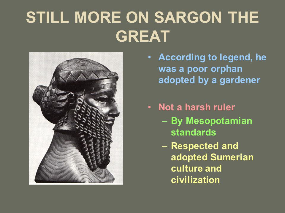 STILL MORE ON SARGON THE GREAT According to legend, he was a poor orphan adopted by a gardener Not a harsh ruler –By Mesopotamian standards –Respected and adopted Sumerian culture and civilization