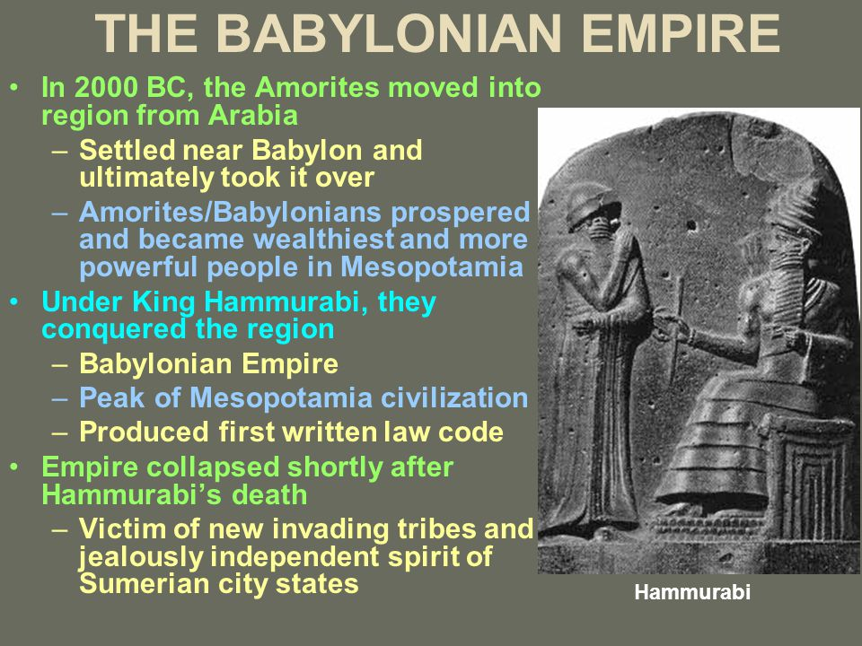 THE BABYLONIAN EMPIRE In 2000 BC, the Amorites moved into region from Arabia –Settled near Babylon and ultimately took it over –Amorites/Babylonians prospered and became wealthiest and more powerful people in Mesopotamia Under King Hammurabi, they conquered the region –Babylonian Empire –Peak of Mesopotamia civilization –Produced first written law code Empire collapsed shortly after Hammurabi's death –Victim of new invading tribes and jealously independent spirit of Sumerian city states Hammurabi