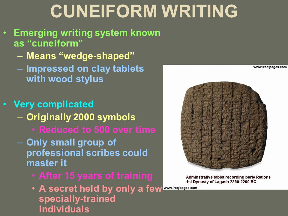 CUNEIFORM WRITING Emerging writing system known as cuneiform –Means wedge-shaped –Impressed on clay tablets with wood stylus Very complicated –Originally 2000 symbols Reduced to 500 over time –Only small group of professional scribes could master it After 15 years of training A secret held by only a few specially-trained individuals