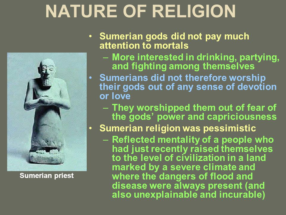 NATURE OF RELIGION Sumerian gods did not pay much attention to mortals –More interested in drinking, partying, and fighting among themselves Sumerians did not therefore worship their gods out of any sense of devotion or love –They worshipped them out of fear of the gods' power and capriciousness Sumerian religion was pessimistic –Reflected mentality of a people who had just recently raised themselves to the level of civilization in a land marked by a severe climate and where the dangers of flood and disease were always present (and also unexplainable and incurable) Sumerian priest