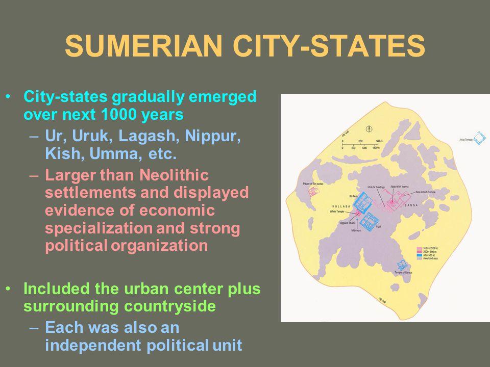 SUMERIAN CITY-STATES City-states gradually emerged over next 1000 years –Ur, Uruk, Lagash, Nippur, Kish, Umma, etc. –Larger than Neolithic settlements