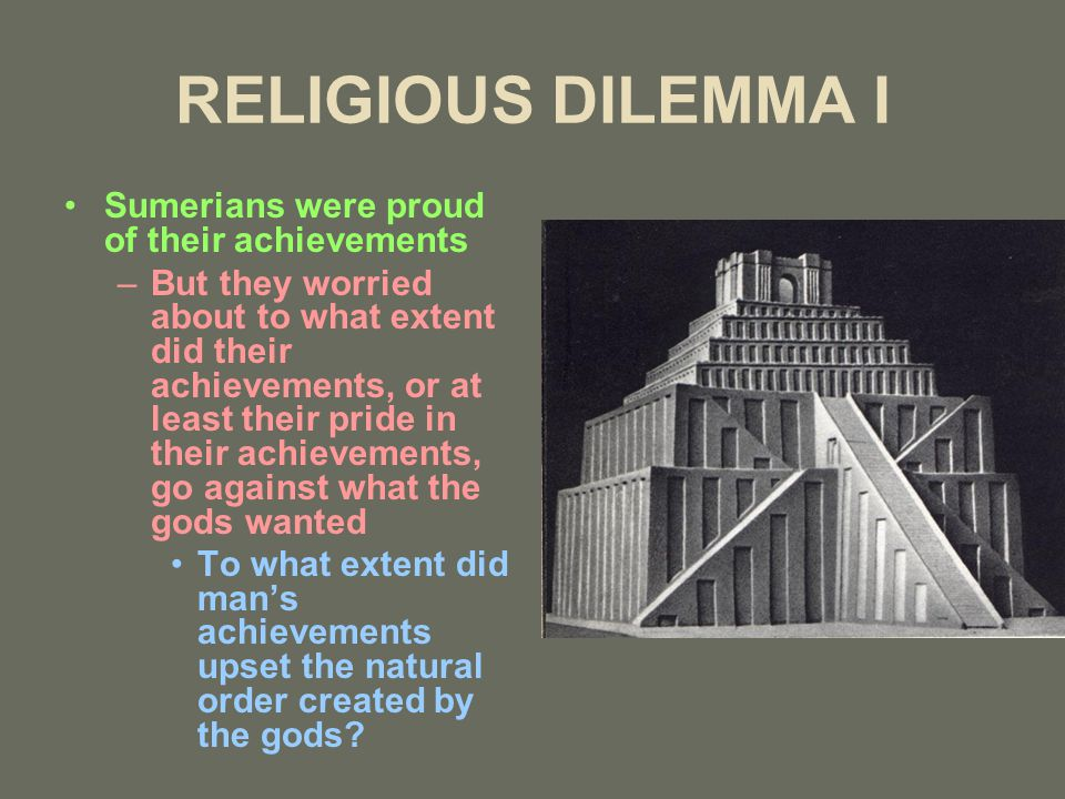 RELIGIOUS DILEMMA I Sumerians were proud of their achievements –But they worried about to what extent did their achievements, or at least their pride in their achievements, go against what the gods wanted To what extent did man's achievements upset the natural order created by the gods