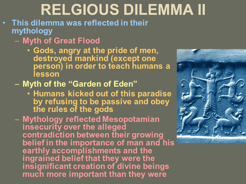 RELGIOUS DILEMMA II This dilemma was reflected in their mythology –Myth of Great Flood Gods, angry at the pride of men, destroyed mankind (except one person) in order to teach humans a lesson –Myth of the Garden of Eden Humans kicked out of this paradise by refusing to be passive and obey the rules of the gods –Mythology reflected Mesopotamian insecurity over the alleged contradiction between their growing belief in the importance of man and his earthly accomplishments and the ingrained belief that they were the insignificant creation of divine beings much more important than they were