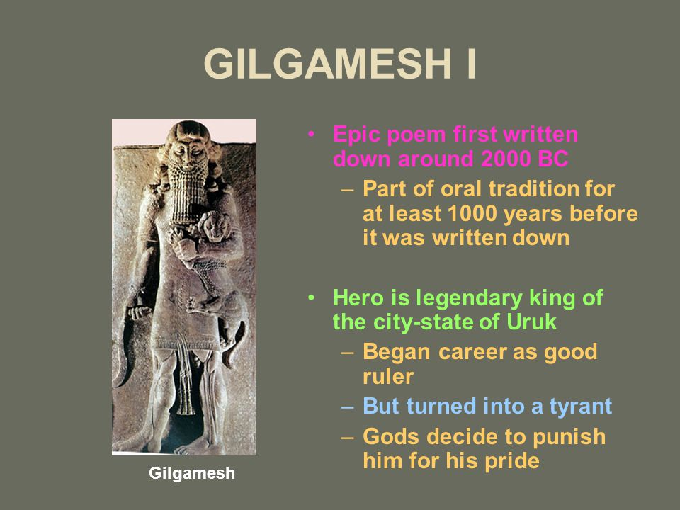 GILGAMESH I Epic poem first written down around 2000 BC –Part of oral tradition for at least 1000 years before it was written down Hero is legendary k