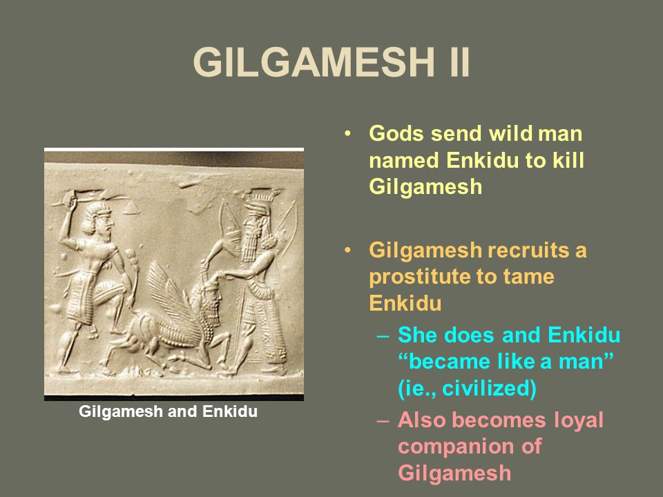 GILGAMESH II Gods send wild man named Enkidu to kill Gilgamesh Gilgamesh recruits a prostitute to tame Enkidu –She does and Enkidu became like a man (ie., civilized) –Also becomes loyal companion of Gilgamesh Gilgamesh and Enkidu