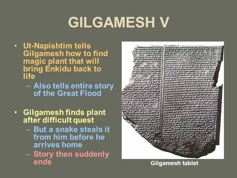 GILGAMESH V Ut-Napishtim tells Gilgamesh how to find magic plant that will bring Enkidu back to life –Also tells entire story of the Great Flood Gilga