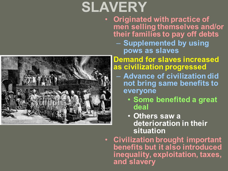 SLAVERY Originated with practice of men selling themselves and/or their families to pay off debts –Supplemented by using pows as slaves Demand for sla