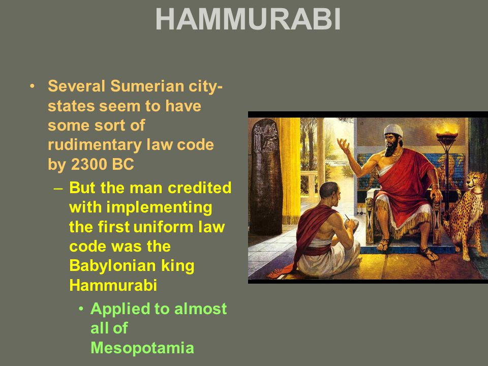 HAMMURABI Several Sumerian city- states seem to have some sort of rudimentary law code by 2300 BC –But the man credited with implementing the first un