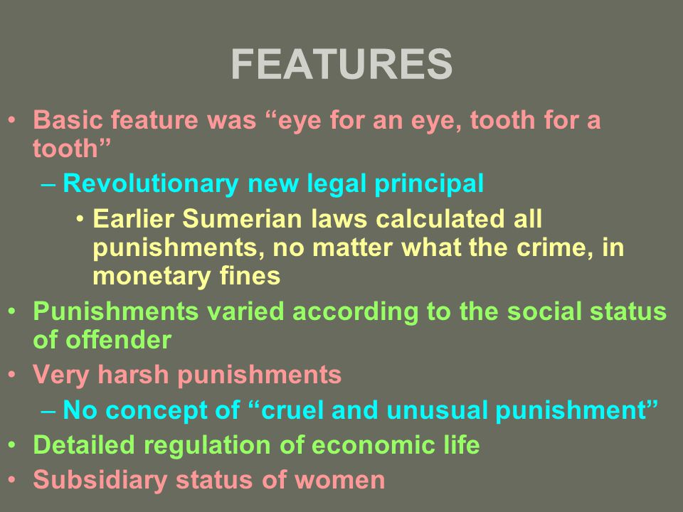 FEATURES Basic feature was eye for an eye, tooth for a tooth –Revolutionary new legal principal Earlier Sumerian laws calculated all punishments, no matter what the crime, in monetary fines Punishments varied according to the social status of offender Very harsh punishments –No concept of cruel and unusual punishment Detailed regulation of economic life Subsidiary status of women