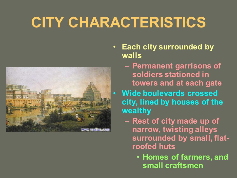 CITY CHARACTERISTICS Each city surrounded by walls –Permanent garrisons of soldiers stationed in towers and at each gate Wide boulevards crossed city, lined by houses of the wealthy –Rest of city made up of narrow, twisting alleys surrounded by small, flat- roofed huts Homes of farmers, and small craftsmen