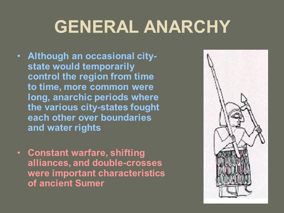 GENERAL ANARCHY Although an occasional city- state would temporarily control the region from time to time, more common were long, anarchic periods where the various city-states fought each other over boundaries and water rights Constant warfare, shifting alliances, and double-crosses were important characteristics of ancient Sumer