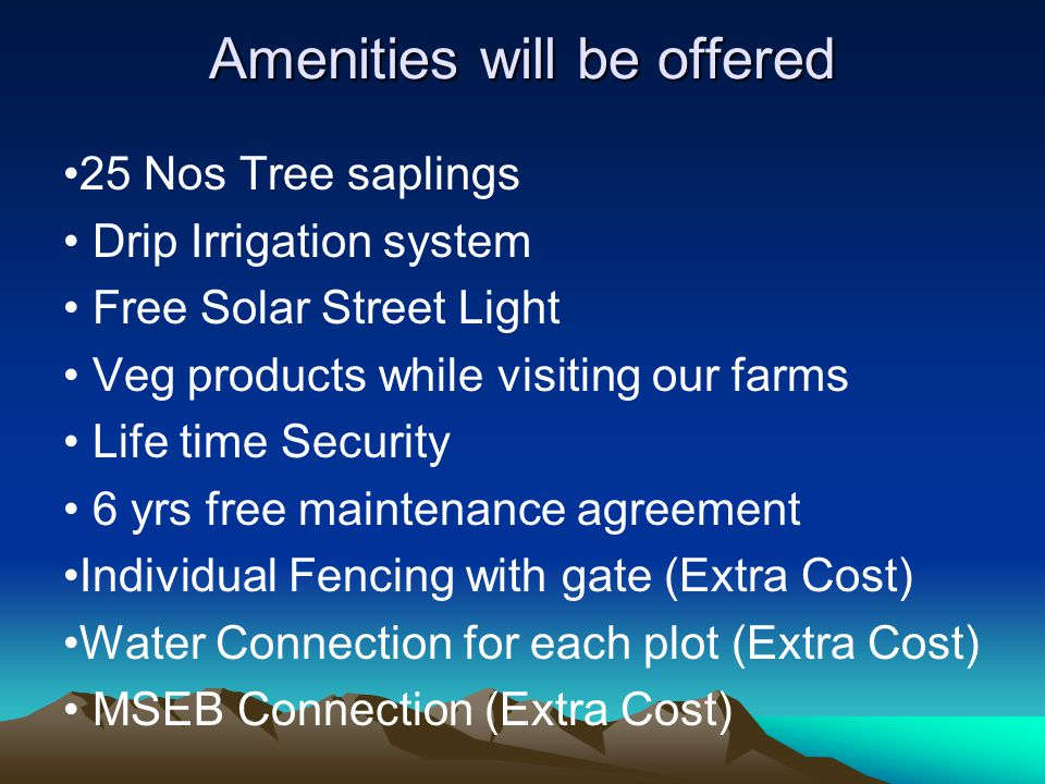 Amenities will be offered 25 Nos Tree saplings Drip Irrigation system Free Solar Street Light Veg products while visiting our farms Life time Security 6 yrs free maintenance agreement Individual Fencing with gate (Extra Cost) Water Connection for each plot (Extra Cost) MSEB Connection (Extra Cost)