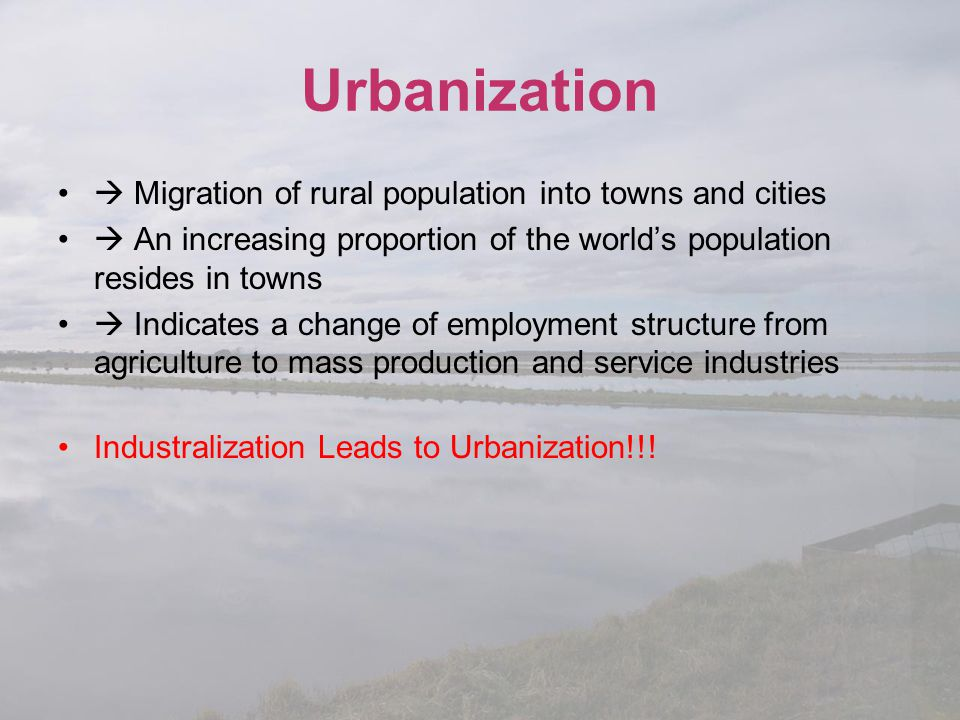 Urbanization  Migration of rural population into towns and cities  An increasing proportion of the world's population resides in towns  Indicates a