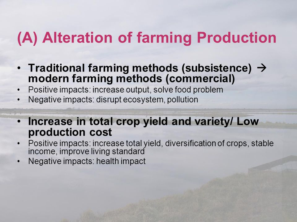 (A) Alteration of farming Production Traditional farming methods (subsistence)  modern farming methods (commercial) Positive impacts: increase output
