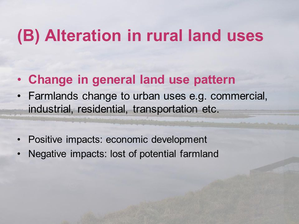 (B) Alteration in rural land uses Change in general land use pattern Farmlands change to urban uses e.g. commercial, industrial, residential, transpor
