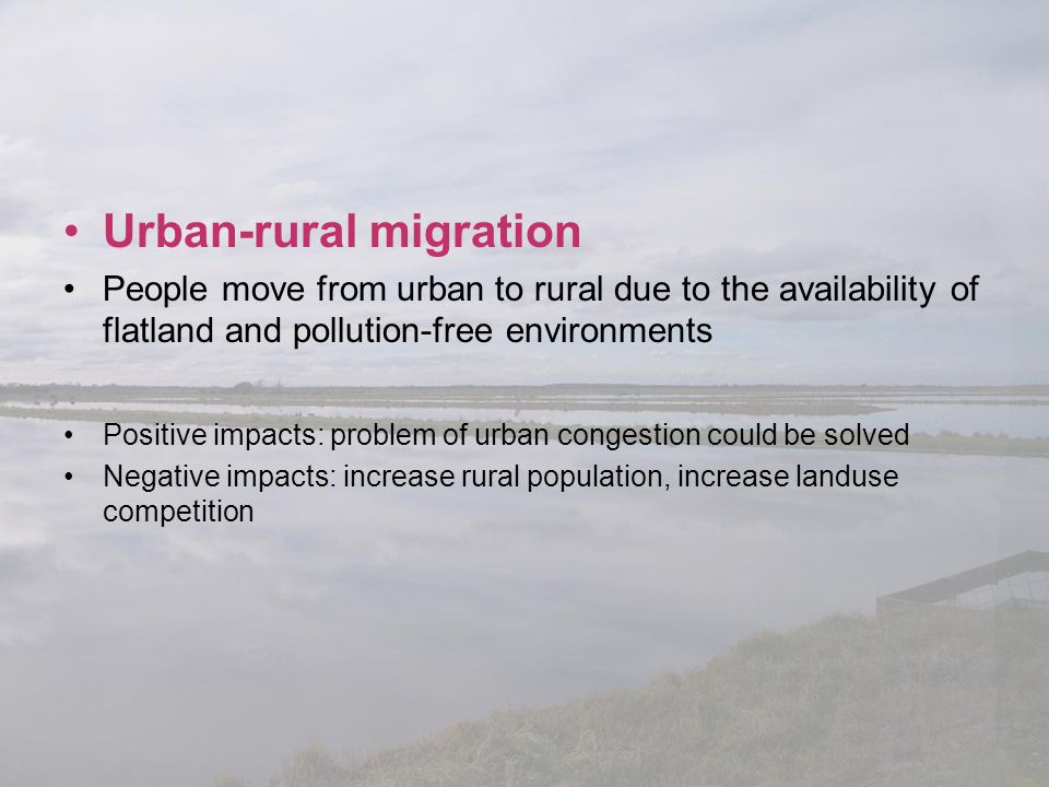 Urban-rural migration People move from urban to rural due to the availability of flatland and pollution-free environments Positive impacts: problem of