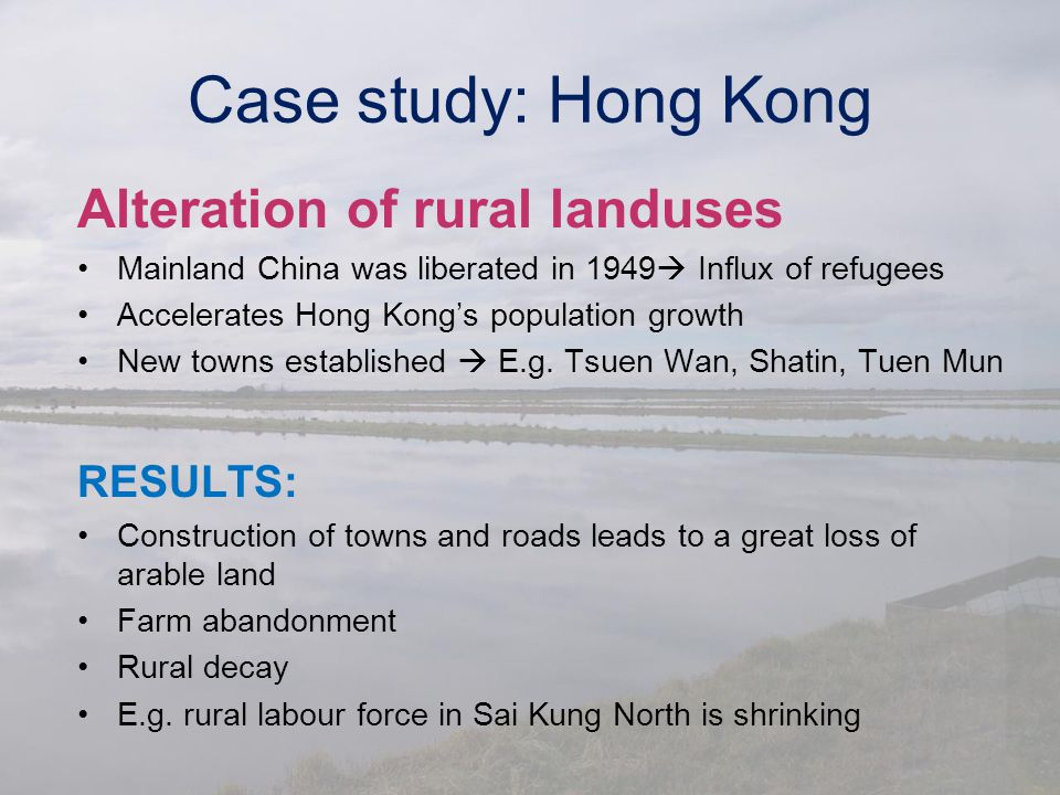 Case study: Hong Kong Alteration of rural landuses Mainland China was liberated in 1949  Influx of refugees Accelerates Hong Kong's population growth