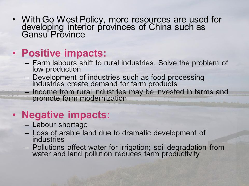 With Go West Policy, more resources are used for developing interior provinces of China such as Gansu Province Positive impacts: –Farm labours shift t