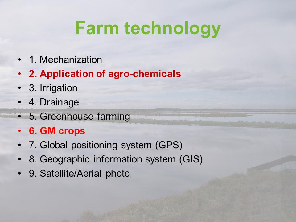 Farm technology 1. Mechanization 2. Application of agro-chemicals 3. Irrigation 4. Drainage 5. Greenhouse farming 6. GM crops 7. Global positioning sy