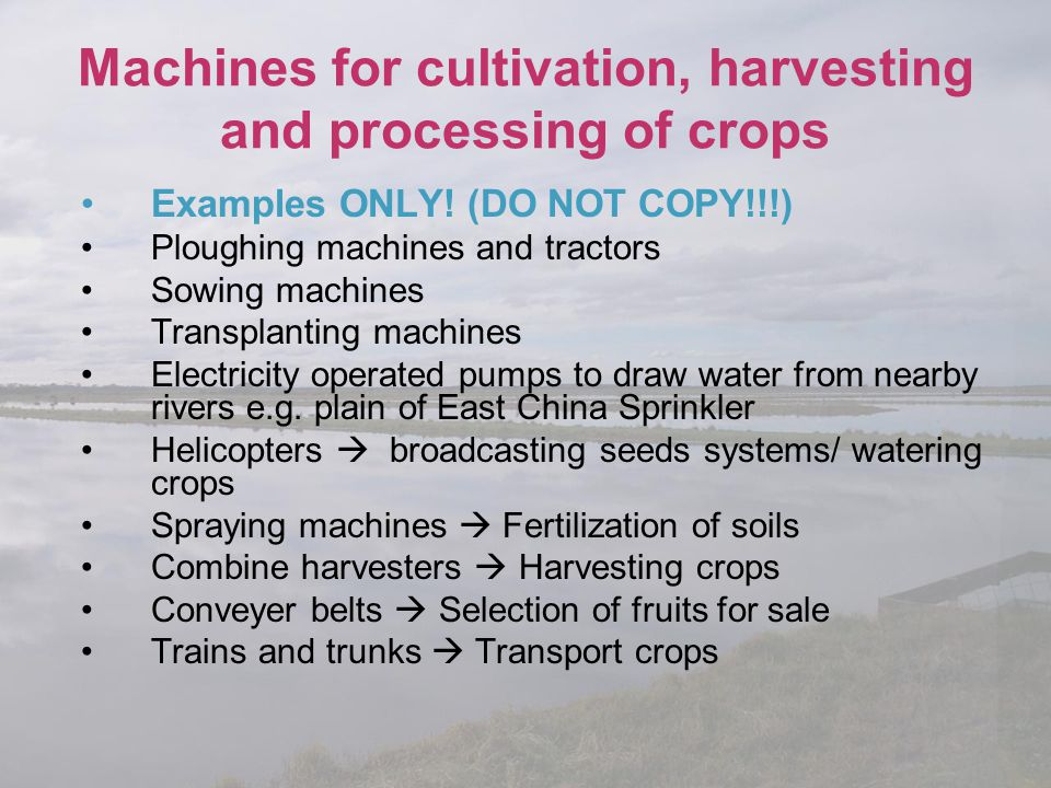 Machines for cultivation, harvesting and processing of crops Examples ONLY! (DO NOT COPY!!!) Ploughing machines and tractors Sowing machines Transplan