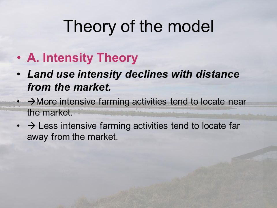 Theory of the model A. Intensity Theory Land use intensity declines with distance from the market.  More intensive farming activities tend to locate