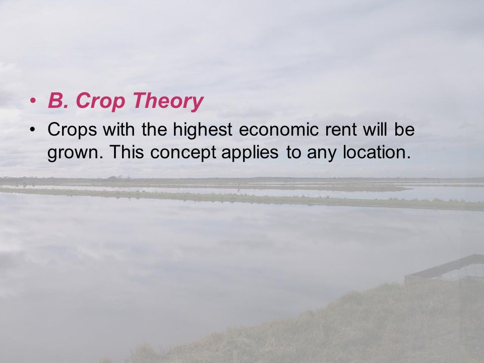 B. Crop Theory Crops with the highest economic rent will be grown. This concept applies to any location.