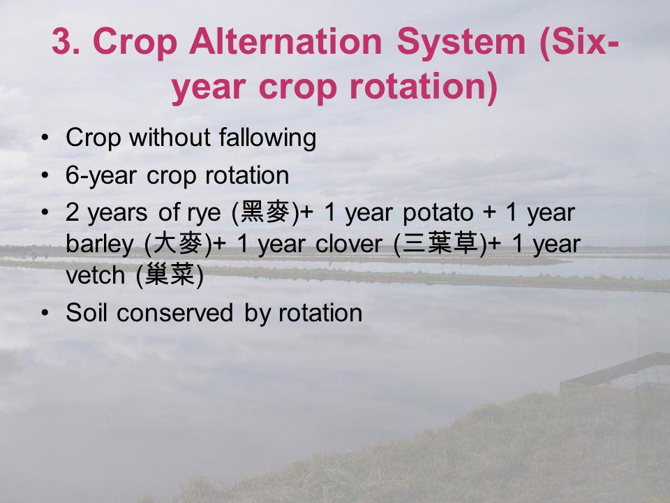 3. Crop Alternation System (Six- year crop rotation) Crop without fallowing 6-year crop rotation 2 years of rye ( 黑麥 )+ 1 year potato + 1 year barley