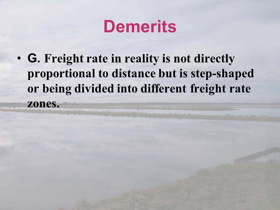 Demerits G. Freight rate in reality is not directly proportional to distance but is step-shaped or being divided into different freight rate zones.