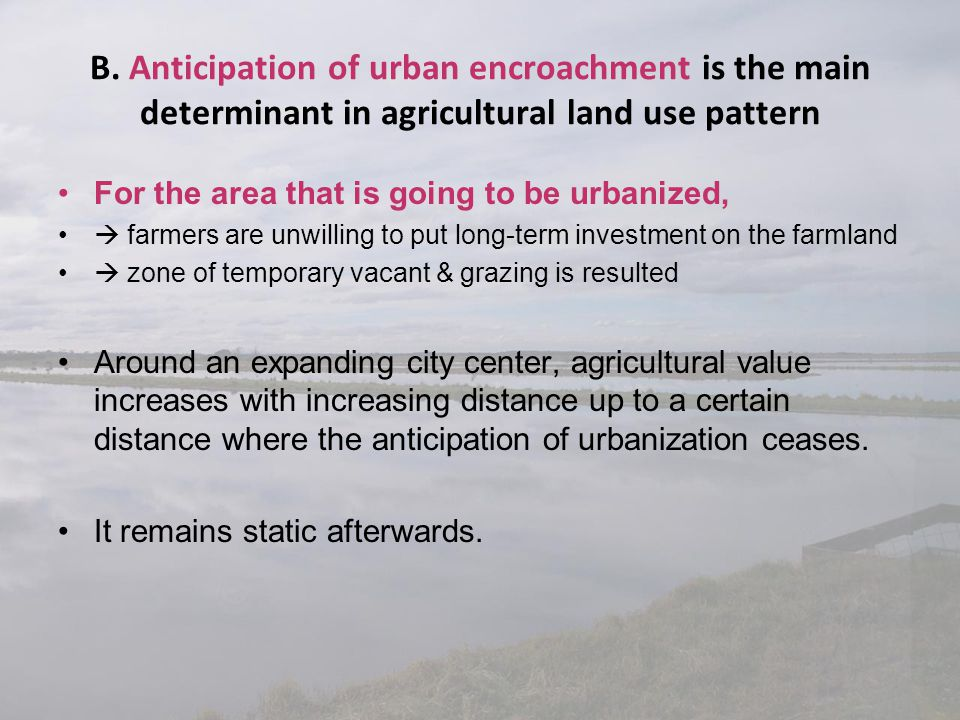 B. Anticipation of urban encroachment is the main determinant in agricultural land use pattern For the area that is going to be urbanized,  farmers a