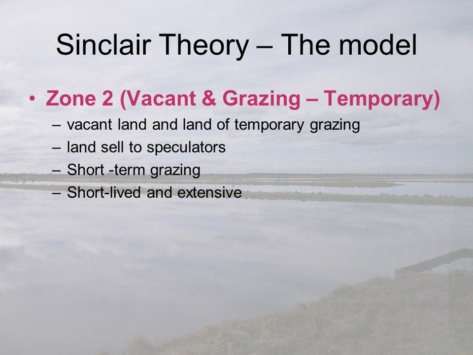 Sinclair Theory – The model Zone 2 (Vacant & Grazing – Temporary) –vacant land and land of temporary grazing –land sell to speculators –Short -term gr