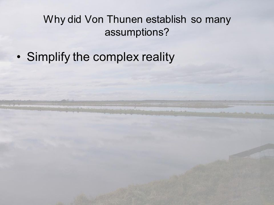 Why did Von Thunen establish so many assumptions? Simplify the complex reality