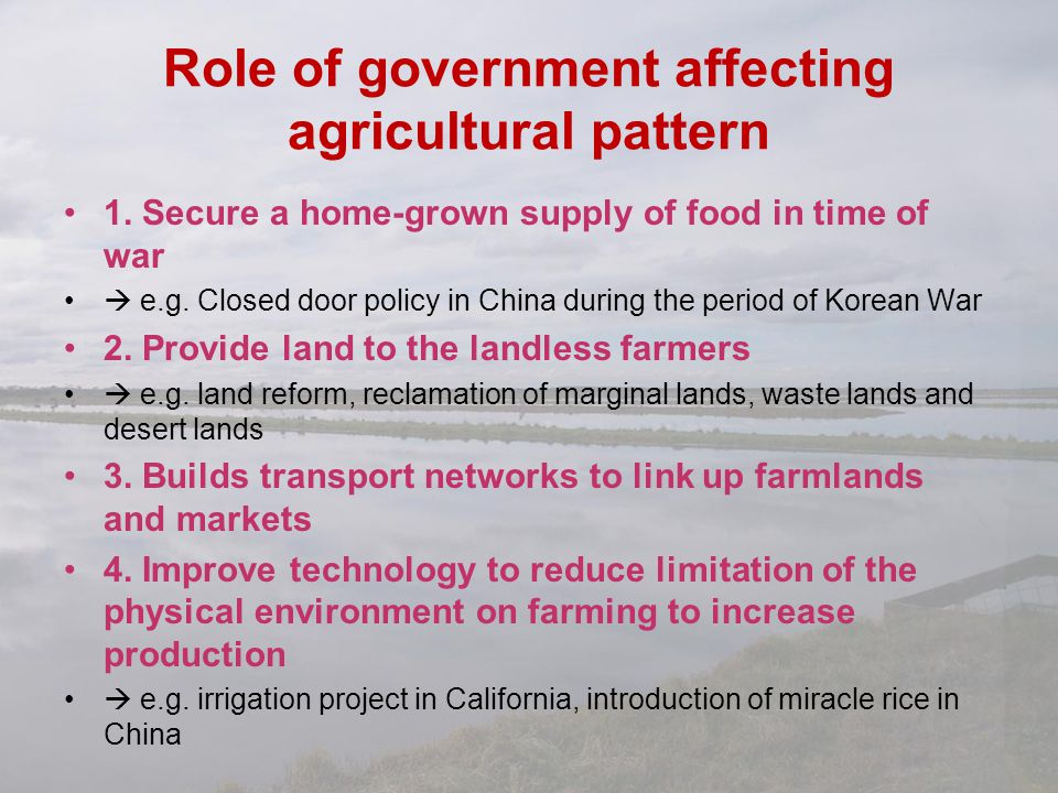 Role of government affecting agricultural pattern 1. Secure a home-grown supply of food in time of war  e.g. Closed door policy in China during the p