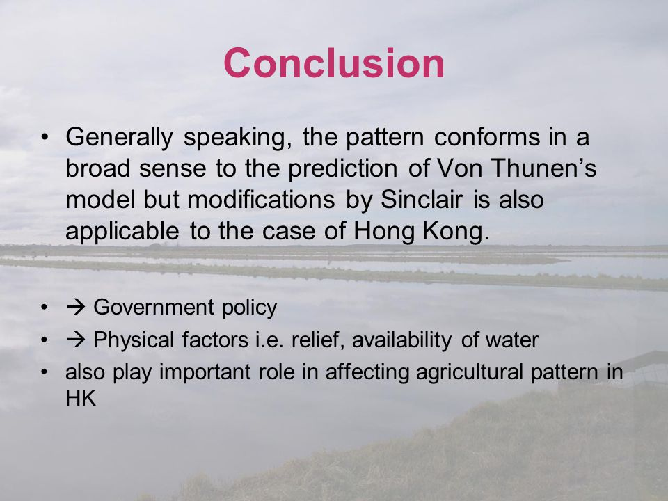 Conclusion Generally speaking, the pattern conforms in a broad sense to the prediction of Von Thunen's model but modifications by Sinclair is also app