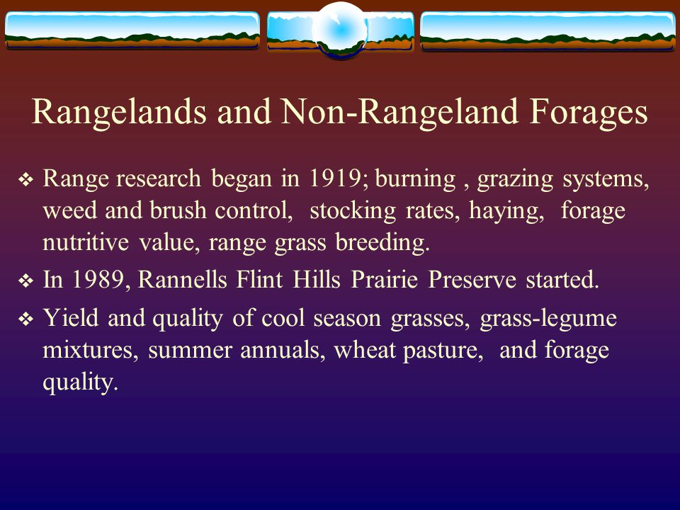 Rangelands and Non-Rangeland Forages  Range research began in 1919; burning, grazing systems, weed and brush control, stocking rates, haying, forage nutritive value, range grass breeding.