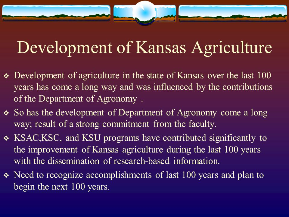Development of Kansas Agriculture  Development of agriculture in the state of Kansas over the last 100 years has come a long way and was influenced by the contributions of the Department of Agronomy.